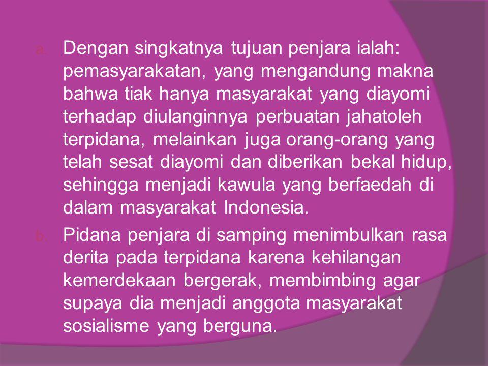 Dengan singkatnya tujuan penjara ialah: pemasyarakatan, yang mengandung makna bahwa tiak hanya masyarakat yang diayomi terhadap diulanginnya perbuatan jahatoleh terpidana, melainkan juga orang-orang yang telah sesat diayomi dan diberikan bekal hidup, sehingga menjadi kawula yang berfaedah di dalam masyarakat Indonesia.