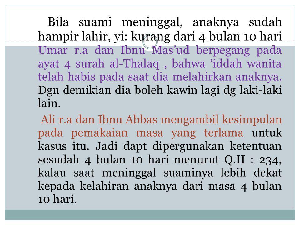 Bila suami meninggal, anaknya sudah hampir lahir, yi: kurang dari 4 bulan 10 hari Umar r.a dan Ibnu Mas'ud berpegang pada ayat 4 surah al-Thalaq , bahwa 'iddah wanita telah habis pada saat dia melahirkan anaknya. Dgn demikian dia boleh kawin lagi dg laki-laki lain.