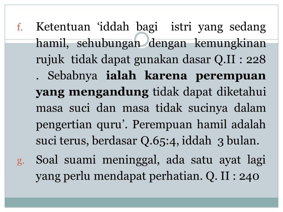Ketentuan 'iddah bagi istri yang sedang hamil, sehubungan dengan kemungkinan rujuk tidak dapat gunakan dasar Q.II : 228 . Sebabnya ialah karena perempuan yang mengandung tidak dapat diketahui masa suci dan masa tidak sucinya dalam pengertian quru'. Perempuan hamil adalah suci terus, berdasar Q.65:4, iddah 3 bulan.