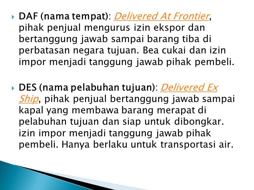DAF (nama tempat): Delivered At Frontier, pihak penjual mengurus izin ekspor dan bertanggung jawab sampai barang tiba di perbatasan negara tujuan. Bea cukai dan izin impor menjadi tanggung jawab pihak pembeli.