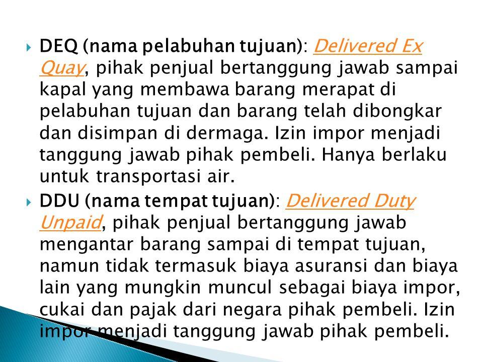 DEQ (nama pelabuhan tujuan): Delivered Ex Quay, pihak penjual bertanggung jawab sampai kapal yang membawa barang merapat di pelabuhan tujuan dan barang telah dibongkar dan disimpan di dermaga. Izin impor menjadi tanggung jawab pihak pembeli. Hanya berlaku untuk transportasi air.