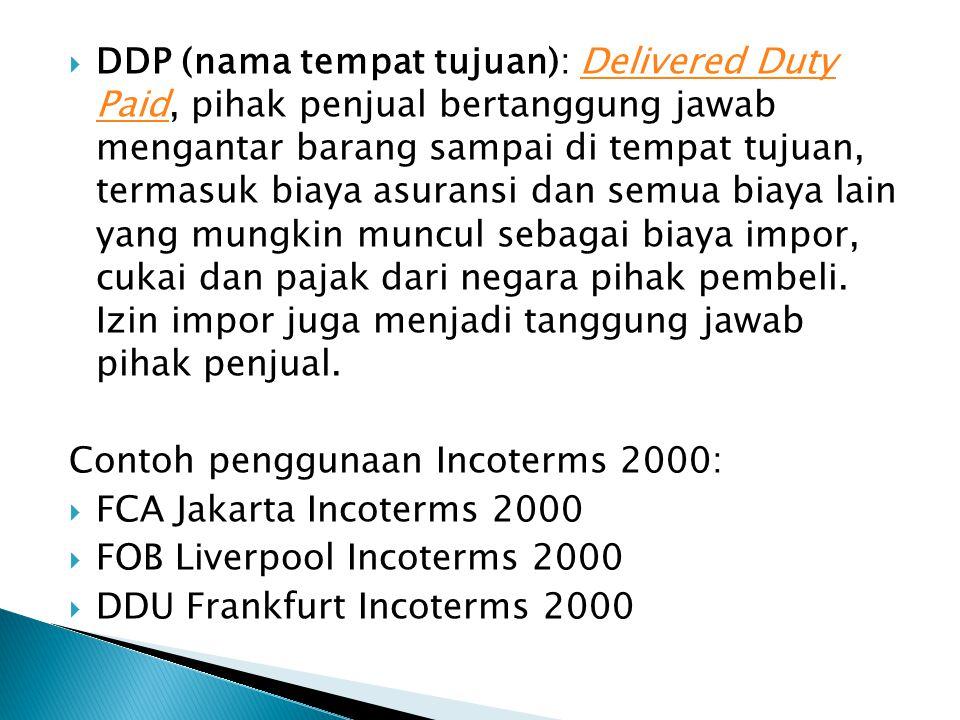 DDP (nama tempat tujuan): Delivered Duty Paid, pihak penjual bertanggung jawab mengantar barang sampai di tempat tujuan, termasuk biaya asuransi dan semua biaya lain yang mungkin muncul sebagai biaya impor, cukai dan pajak dari negara pihak pembeli. Izin impor juga menjadi tanggung jawab pihak penjual.