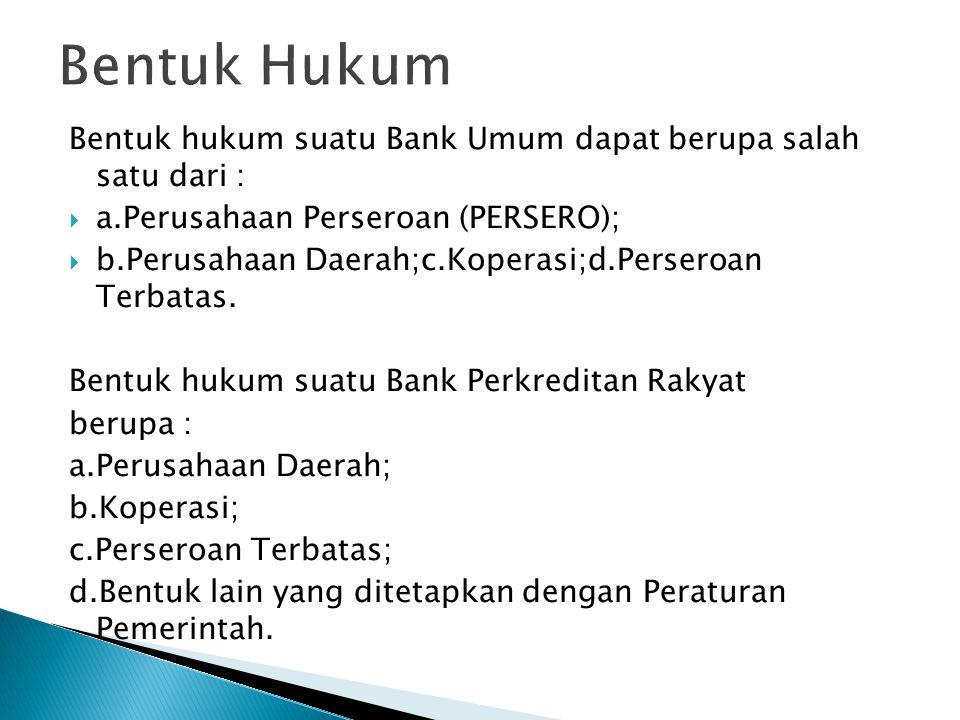 Bentuk Hukum Bentuk hukum suatu Bank Umum dapat berupa salah satu dari : a.Perusahaan Perseroan (PERSERO);