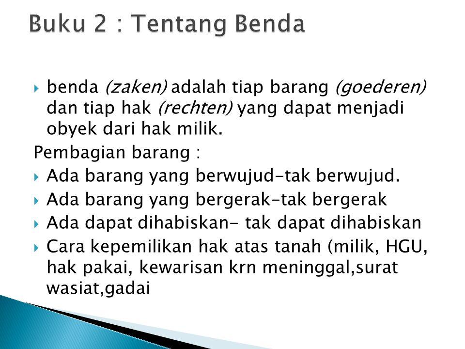 Buku 2 : Tentang Benda benda (zaken) adalah tiap barang (goederen) dan tiap hak (rechten) yang dapat menjadi obyek dari hak milik.