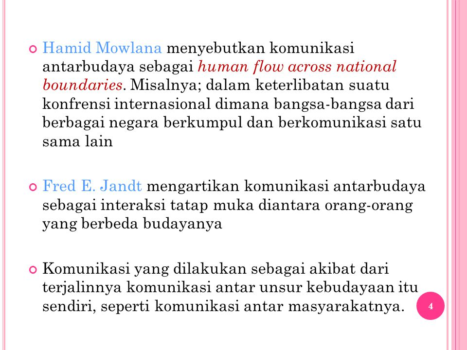 Hamid Mowlana menyebutkan komunikasi antarbudaya sebagai human flow across national boundaries. Misalnya; dalam keterlibatan suatu konfrensi internasional dimana bangsa-bangsa dari berbagai negara berkumpul dan berkomunikasi satu sama lain