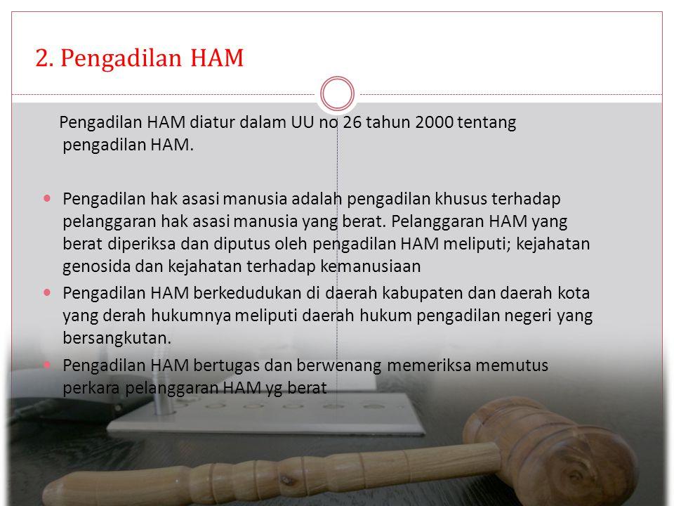 2. Pengadilan HAM Pengadilan HAM diatur dalam UU no 26 tahun 2000 tentang pengadilan HAM.