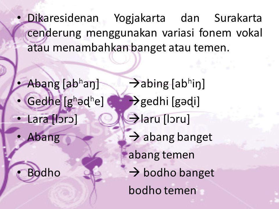 Dikaresidenan Yogjakarta dan Surakarta cenderung menggunakan variasi fonem vokal atau menambahkan banget atau temen.