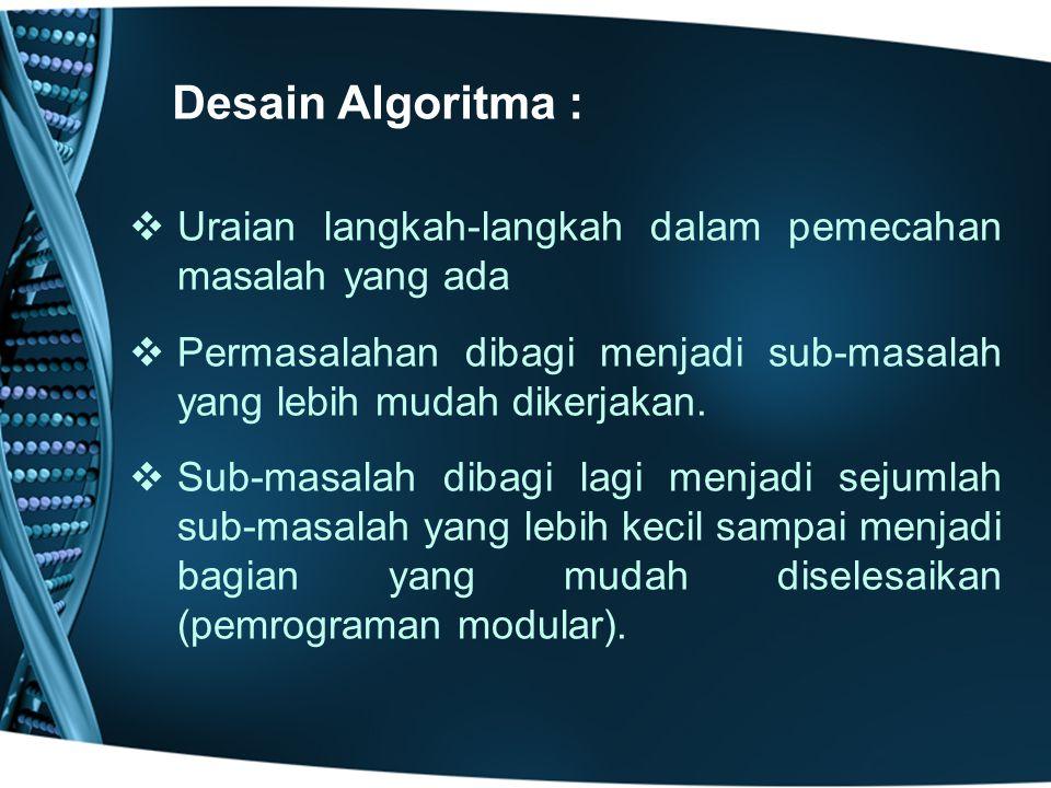 Desain Algoritma : Uraian langkah-langkah dalam pemecahan masalah yang ada. Permasalahan dibagi menjadi sub-masalah yang lebih mudah dikerjakan.