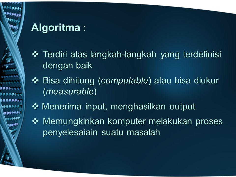 Algoritma : Terdiri atas langkah-langkah yang terdefinisi dengan baik