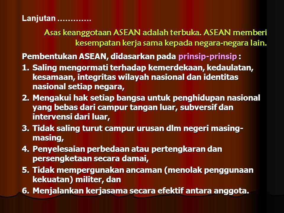 Lanjutan …………. Asas keanggotaan ASEAN adalah terbuka. ASEAN memberi kesempatan kerja sama kepada negara-negara lain.