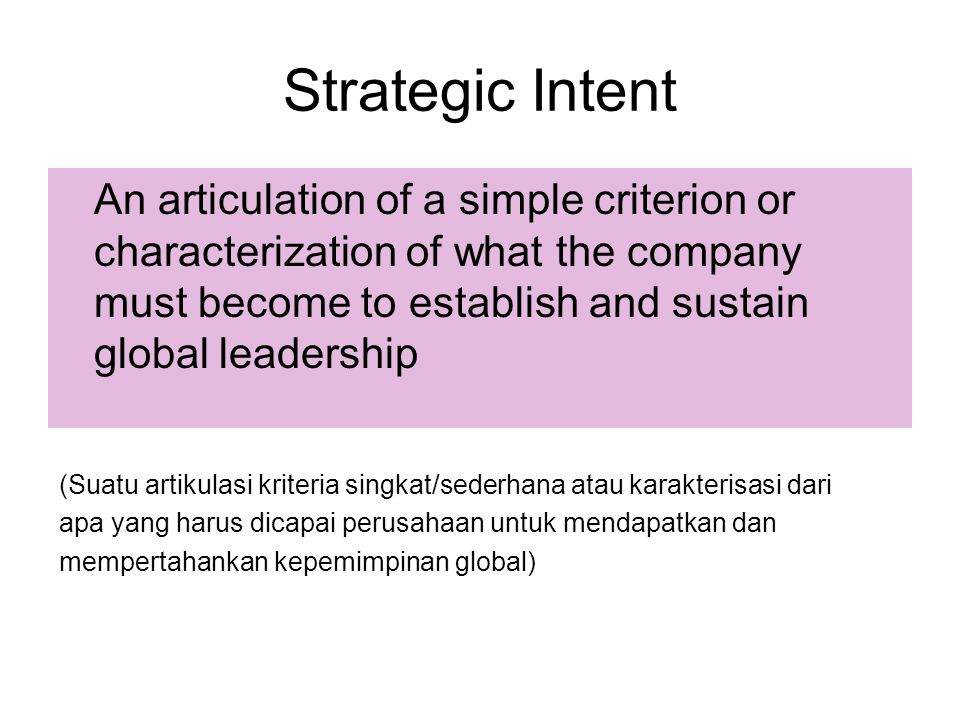 Strategic Intent An articulation of a simple criterion or characterization of what the company must become to establish and sustain global leadership.