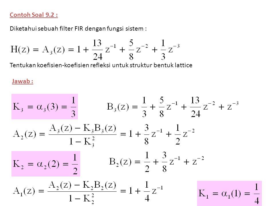Contoh Soal 9.2 : Diketahui sebuah filter FIR dengan fungsi sistem : Tentukan koefisien-koefisien refleksi untuk struktur bentuk lattice.