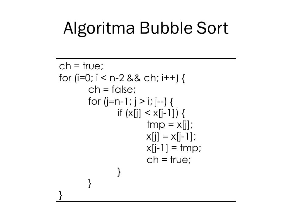 Algoritma Bubble Sort ch = true; for (i=0; i < n-2 && ch; i++) {
