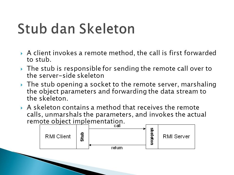 Stub dan Skeleton A client invokes a remote method, the call is first forwarded to stub.