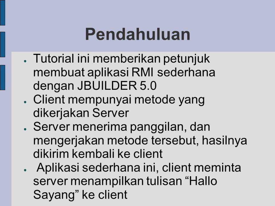 Pendahuluan Tutorial ini memberikan petunjuk membuat aplikasi RMI sederhana dengan JBUILDER 5.0. Client mempunyai metode yang dikerjakan Server.