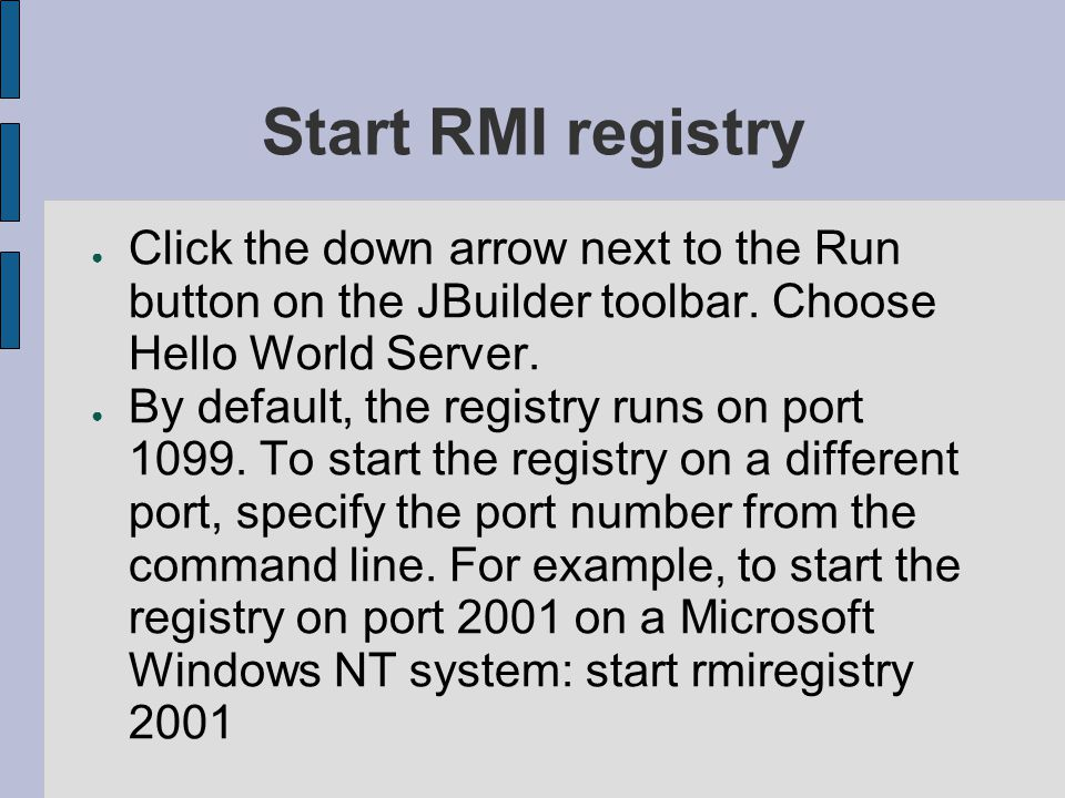 Start RMI registry Click the down arrow next to the Run button on the JBuilder toolbar. Choose Hello World Server.