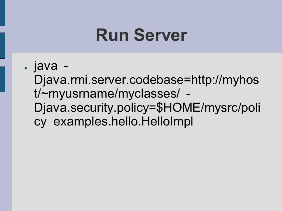 Run Server java -Djava.rmi.server.codebase=http://myhost/~myusrname/myclasses/ -Djava.security.policy=$HOME/mysrc/policy examples.hello.HelloImpl.