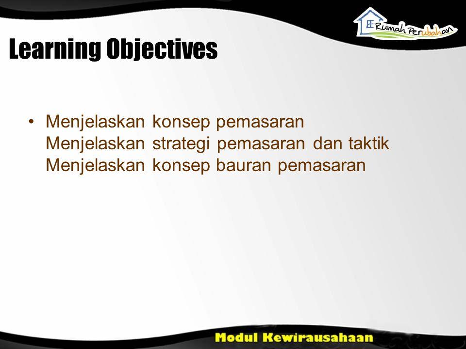 Learning Objectives Menjelaskan konsep pemasaran Menjelaskan strategi pemasaran dan taktik Menjelaskan konsep bauran pemasaran.