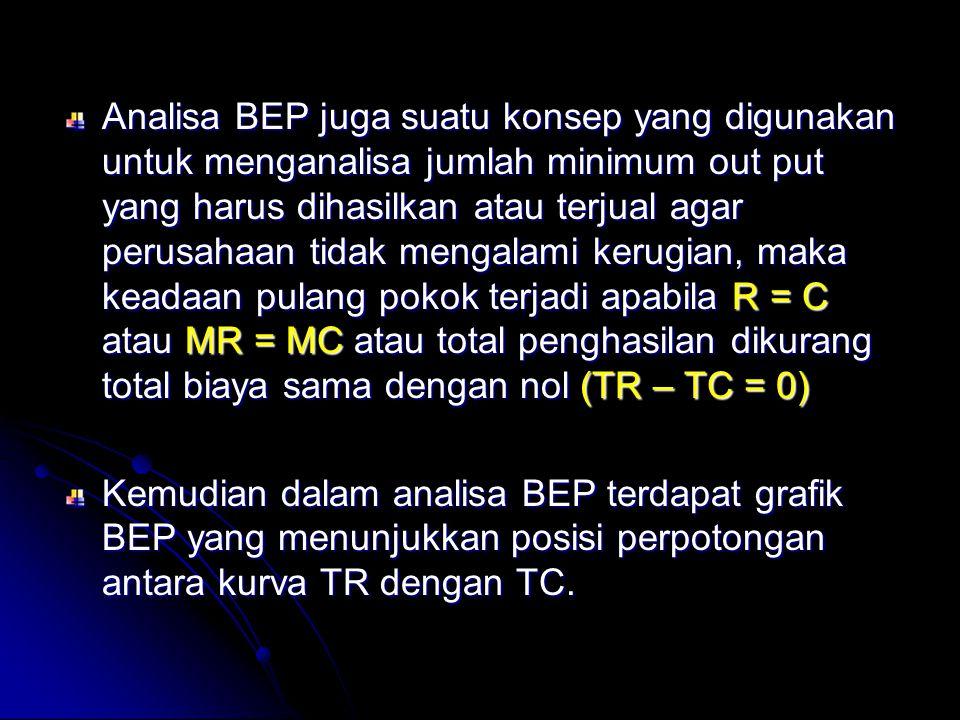 Analisa BEP juga suatu konsep yang digunakan untuk menganalisa jumlah minimum out put yang harus dihasilkan atau terjual agar perusahaan tidak mengalami kerugian, maka keadaan pulang pokok terjadi apabila R = C atau MR = MC atau total penghasilan dikurang total biaya sama dengan nol (TR – TC = 0)