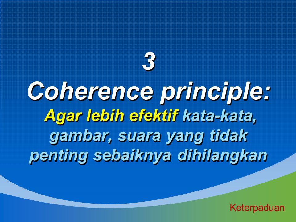 3 Coherence principle: Agar lebih efektif kata-kata, gambar, suara yang tidak penting sebaiknya dihilangkan
