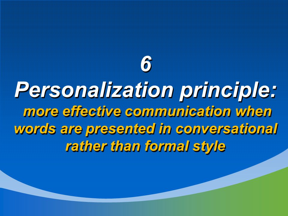 6 Personalization principle: more effective communication when words are presented in conversational rather than formal style