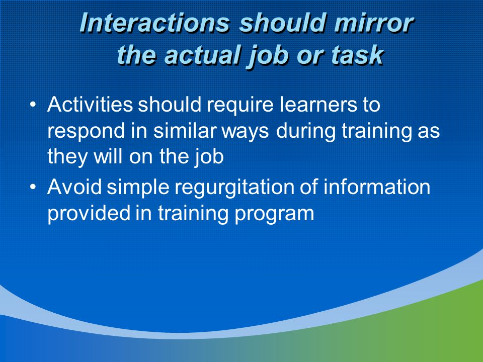 Interactions should mirror the actual job or task