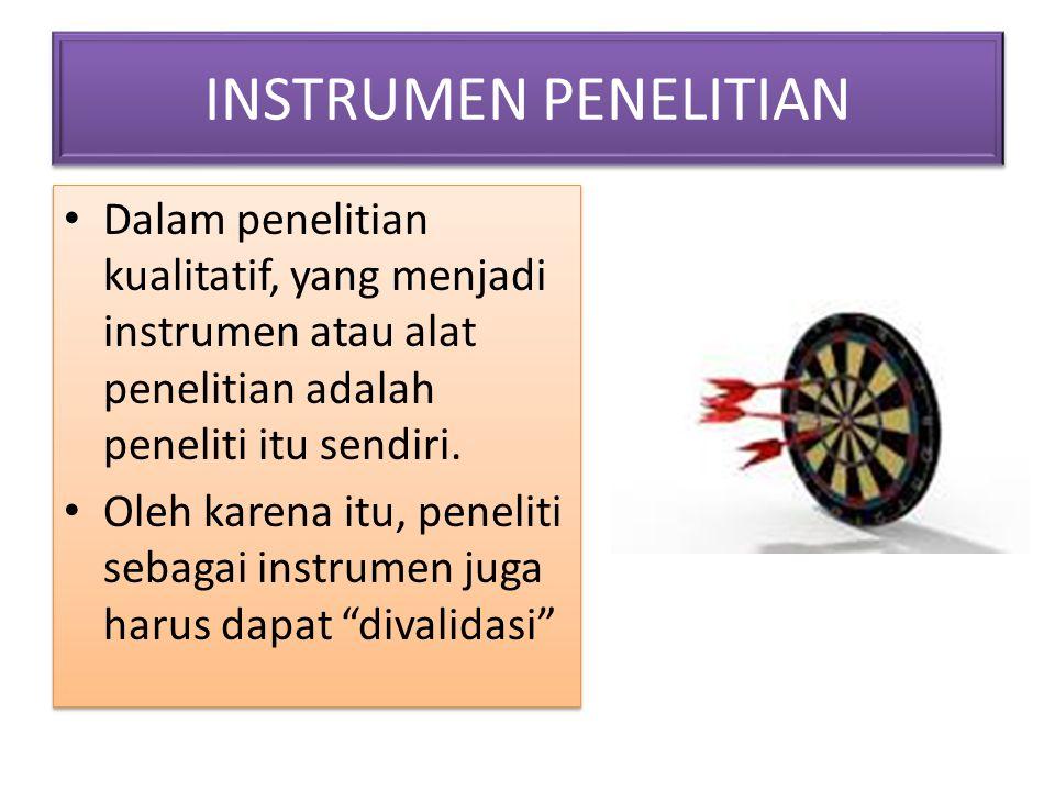 INSTRUMEN PENELITIAN Dalam penelitian kualitatif, yang menjadi instrumen atau alat penelitian adalah peneliti itu sendiri.
