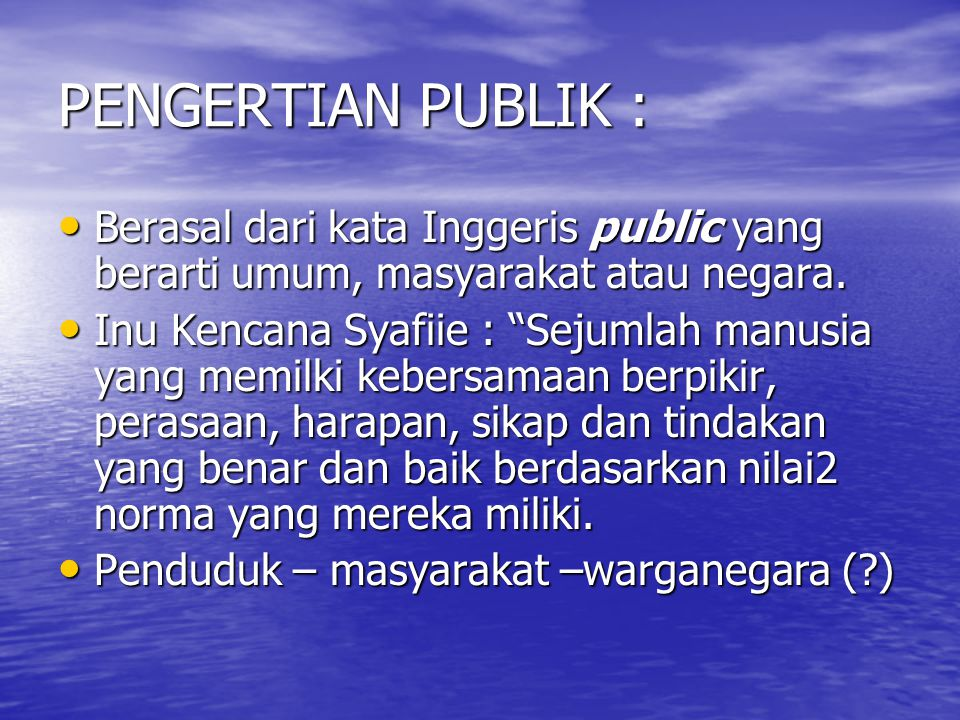 PENGERTIAN PUBLIK : Berasal dari kata Inggeris public yang berarti umum, masyarakat atau negara.