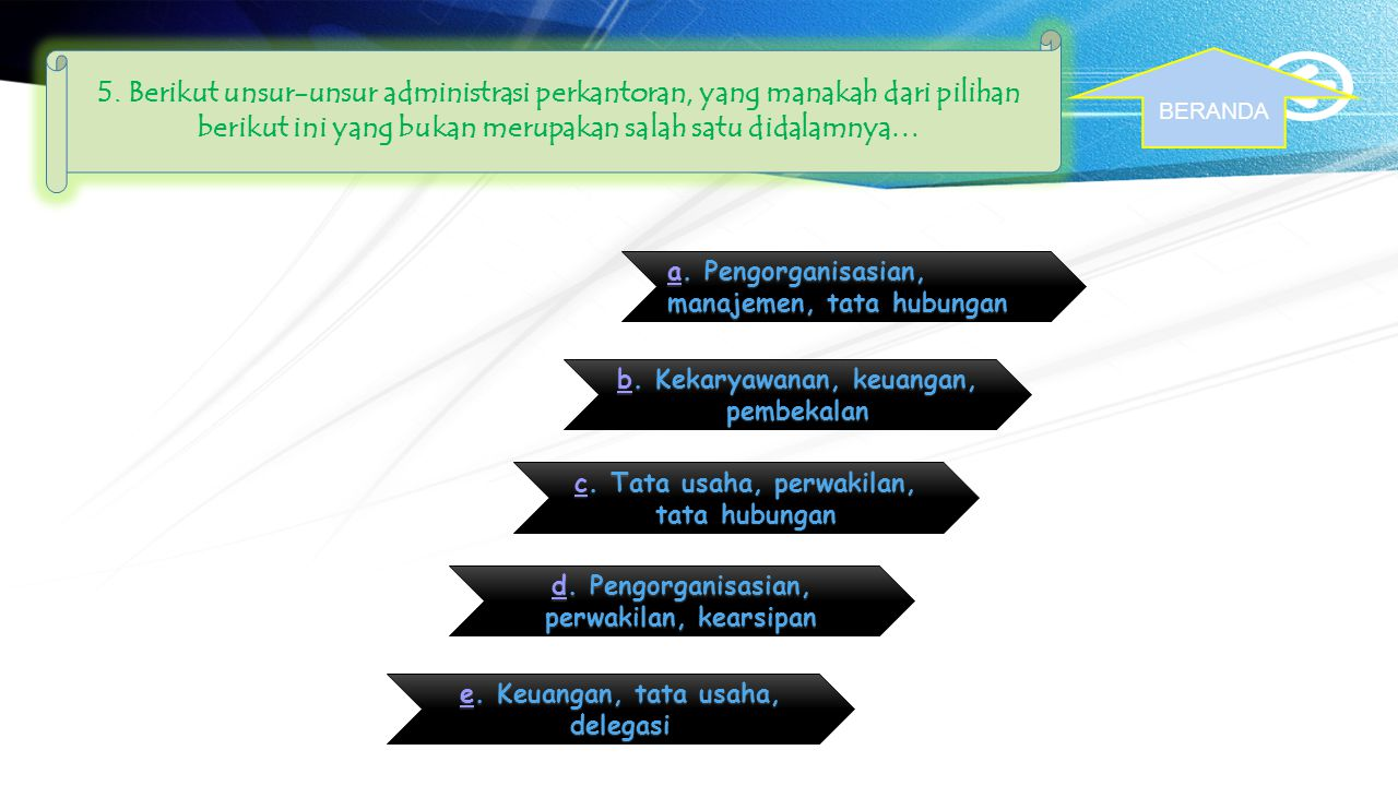 5. Berikut unsur-unsur administrasi perkantoran, yang manakah dari pilihan berikut ini yang bukan merupakan salah satu didalamnya…