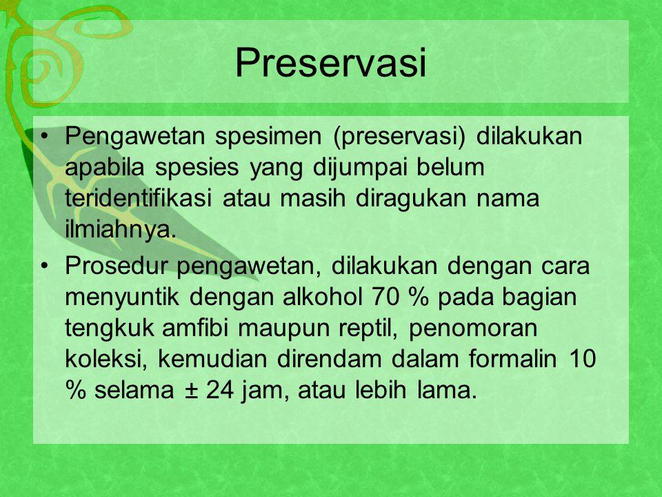 Preservasi Pengawetan spesimen (preservasi) dilakukan apabila spesies yang dijumpai belum teridentifikasi atau masih diragukan nama ilmiahnya.