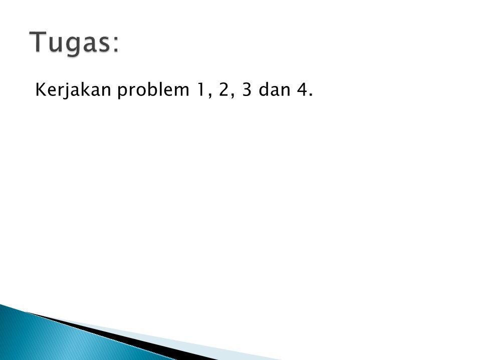 Tugas: Kerjakan problem 1, 2, 3 dan 4.