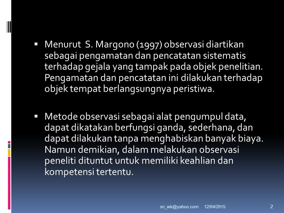 Menurut S. Margono (1997) observasi diartikan sebagai pengamatan dan pencatatan sistematis terhadap gejala yang tampak pada objek penelitian. Pengamatan dan pencatatan ini dilakukan terhadap objek tempat berlangsungnya peristiwa.