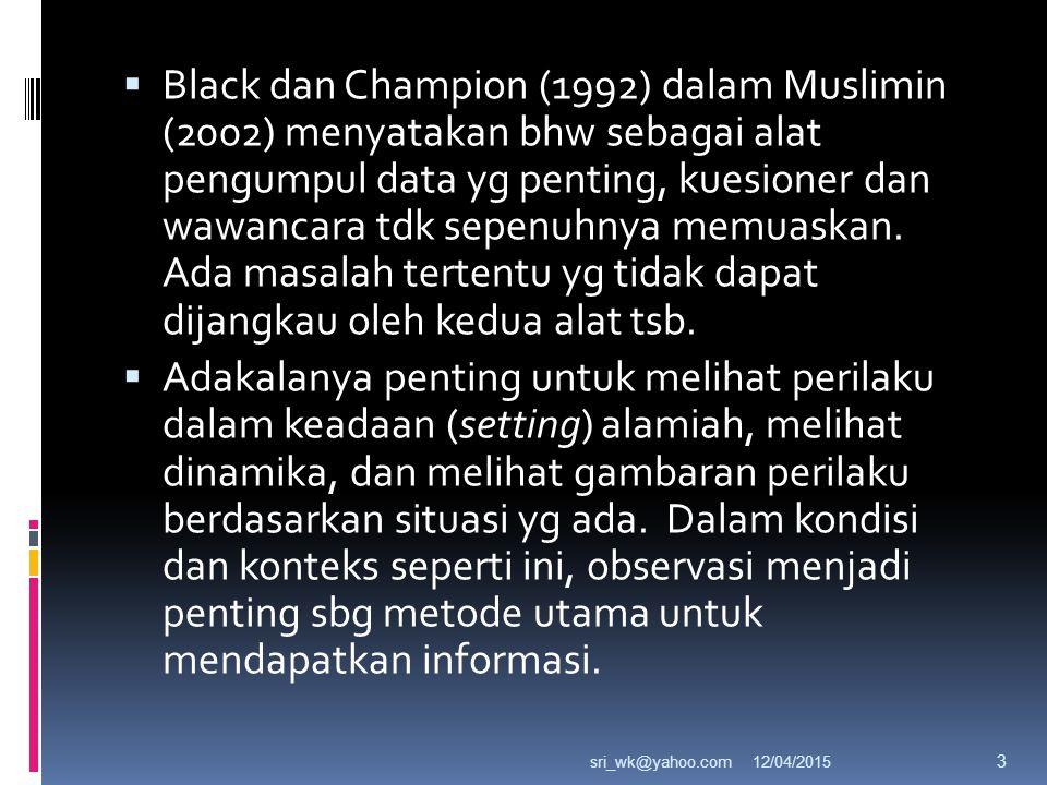 Black dan Champion (1992) dalam Muslimin (2002) menyatakan bhw sebagai alat pengumpul data yg penting, kuesioner dan wawancara tdk sepenuhnya memuaskan. Ada masalah tertentu yg tidak dapat dijangkau oleh kedua alat tsb.