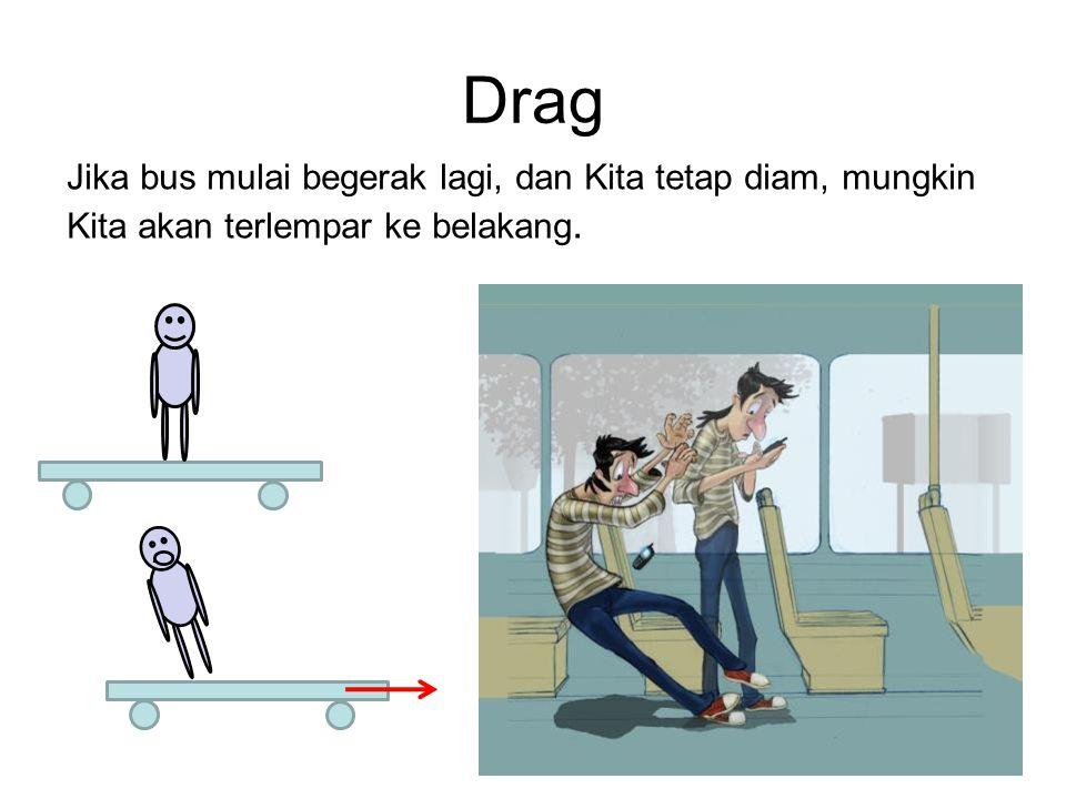 Drag Jika bus mulai begerak lagi, dan Kita tetap diam, mungkin Kita akan terlempar ke belakang.
