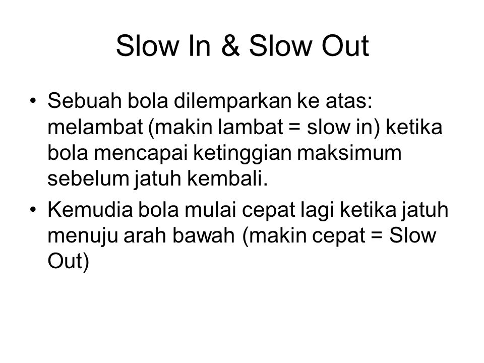 Slow In & Slow Out Sebuah bola dilemparkan ke atas: melambat (makin lambat = slow in) ketika bola mencapai ketinggian maksimum sebelum jatuh kembali.