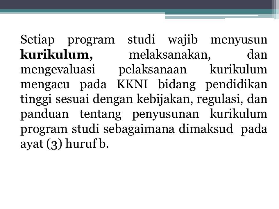 Setiap program studi wajib menyusun kurikulum, melaksanakan, dan mengevaluasi pelaksanaan kurikulum mengacu pada KKNI bidang pendidikan tinggi sesuai dengan kebijakan, regulasi, dan panduan tentang penyusunan kurikulum program studi sebagaimana dimaksud pada ayat (3) huruf b.