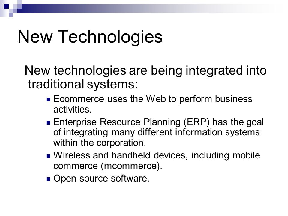 New Technologies New technologies are being integrated into traditional systems: Ecommerce uses the Web to perform business activities.