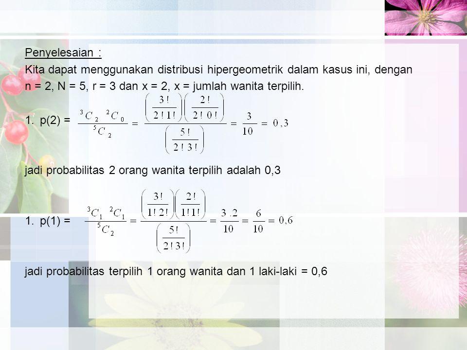 Penyelesaian : Kita dapat menggunakan distribusi hipergeometrik dalam kasus ini, dengan. n = 2, N = 5, r = 3 dan x = 2, x = jumlah wanita terpilih.