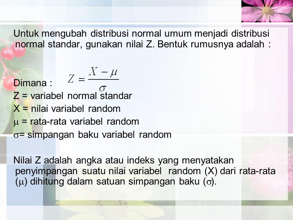 Untuk mengubah distribusi normal umum menjadi distribusi normal standar, gunakan nilai Z. Bentuk rumusnya adalah :