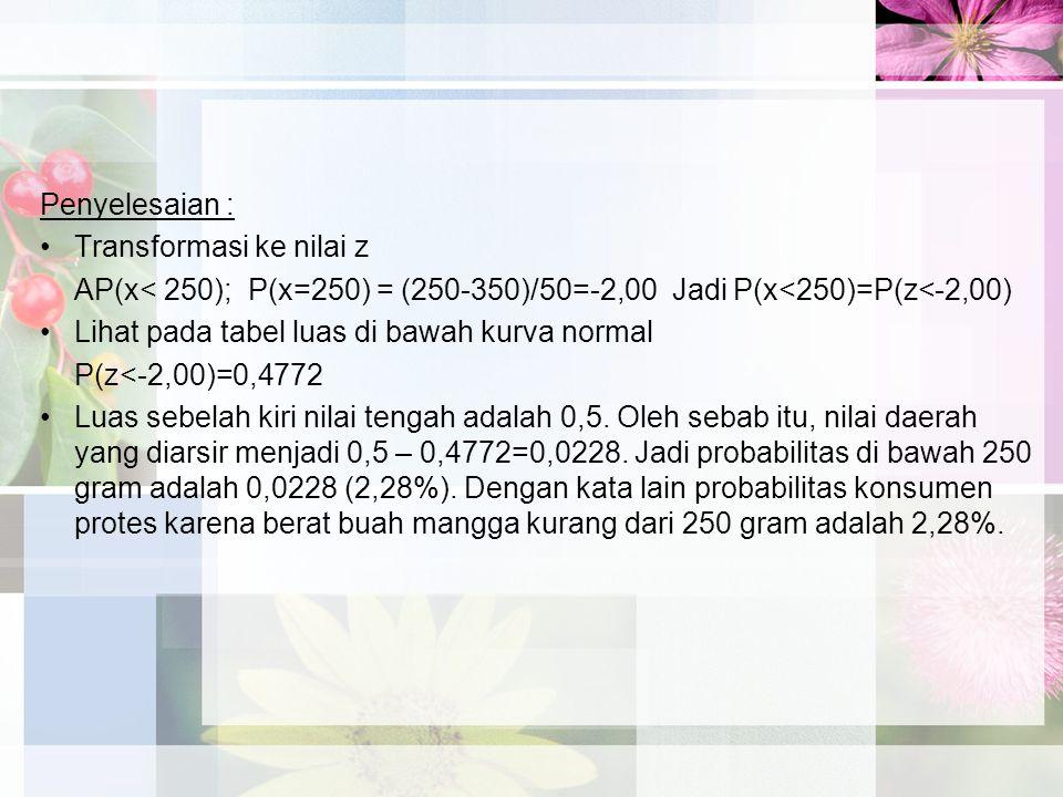 Penyelesaian : Transformasi ke nilai z. AP(x< 250); P(x=250) = (250-350)/50=-2,00 Jadi P(x<250)=P(z<-2,00)