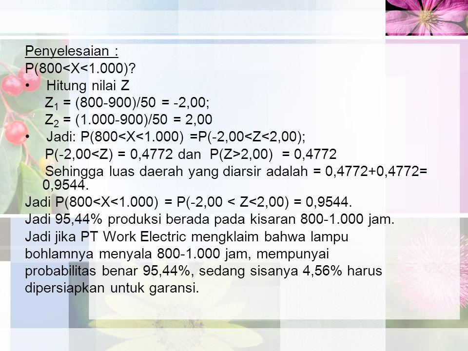 Penyelesaian : P(800<X<1.000) Hitung nilai Z. Z1 = (800-900)/50 = -2,00; Z2 = (1.000-900)/50 = 2,00.