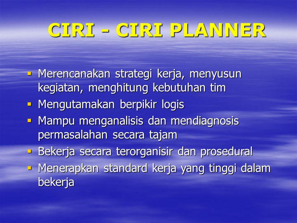 CIRI - CIRI PLANNER Merencanakan strategi kerja, menyusun kegiatan, menghitung kebutuhan tim. Mengutamakan berpikir logis.