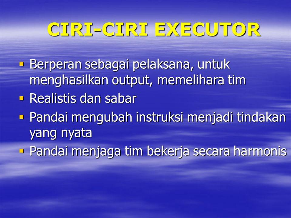 CIRI-CIRI EXECUTOR Berperan sebagai pelaksana, untuk menghasilkan output, memelihara tim. Realistis dan sabar.