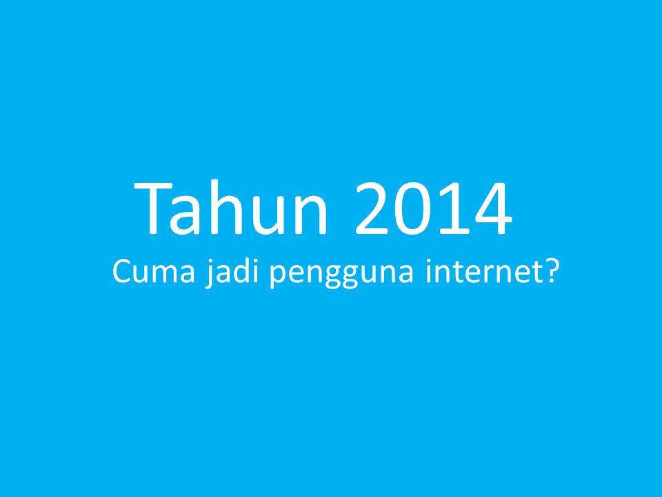 Tahun 2014 Cuma jadi pengguna internet