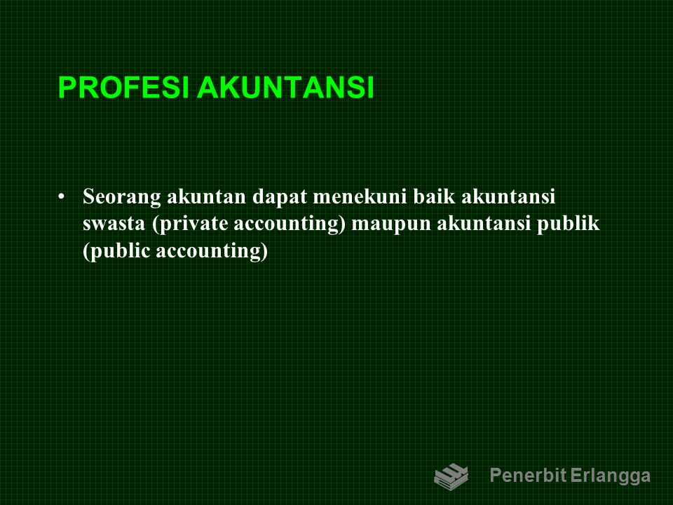 PROFESI AKUNTANSI Seorang akuntan dapat menekuni baik akuntansi swasta (private accounting) maupun akuntansi publik (public accounting)