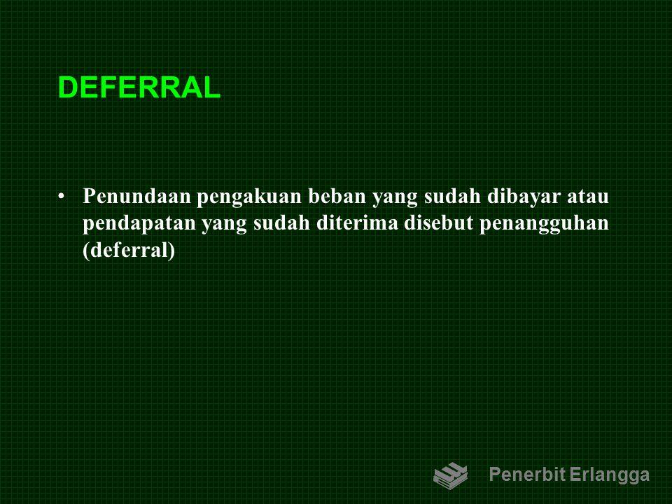 DEFERRAL Penundaan pengakuan beban yang sudah dibayar atau pendapatan yang sudah diterima disebut penangguhan (deferral)