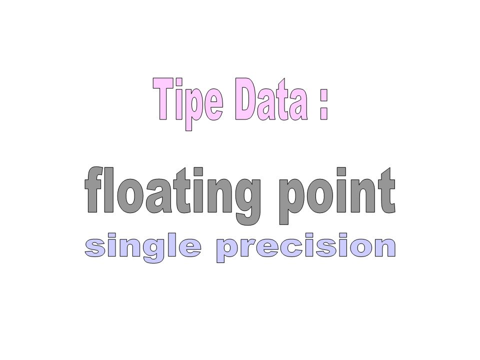 Tipe Data : floating point single precision