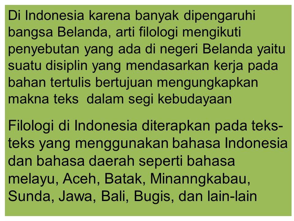 Di Indonesia karena banyak dipengaruhi bangsa Belanda, arti filologi mengikuti penyebutan yang ada di negeri Belanda yaitu suatu disiplin yang mendasarkan kerja pada bahan tertulis bertujuan mengungkapkan makna teks dalam segi kebudayaan