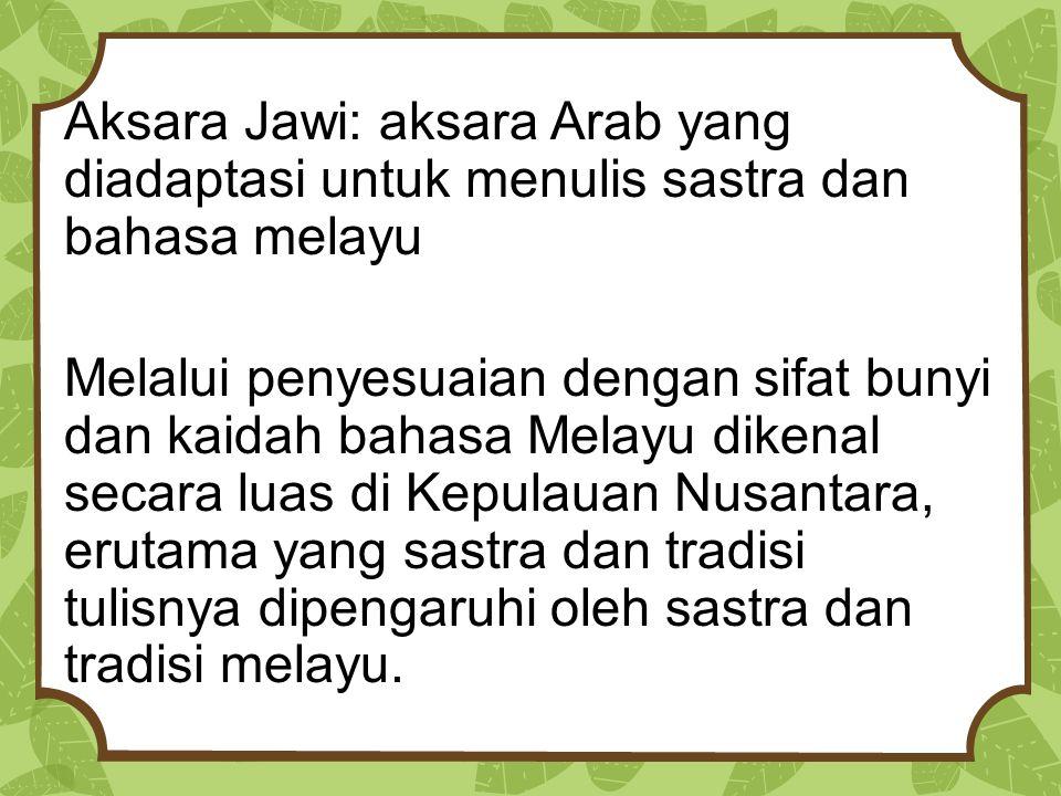 Aksara Jawi: aksara Arab yang diadaptasi untuk menulis sastra dan bahasa melayu Melalui penyesuaian dengan sifat bunyi dan kaidah bahasa Melayu dikenal secara luas di Kepulauan Nusantara, erutama yang sastra dan tradisi tulisnya dipengaruhi oleh sastra dan tradisi melayu.