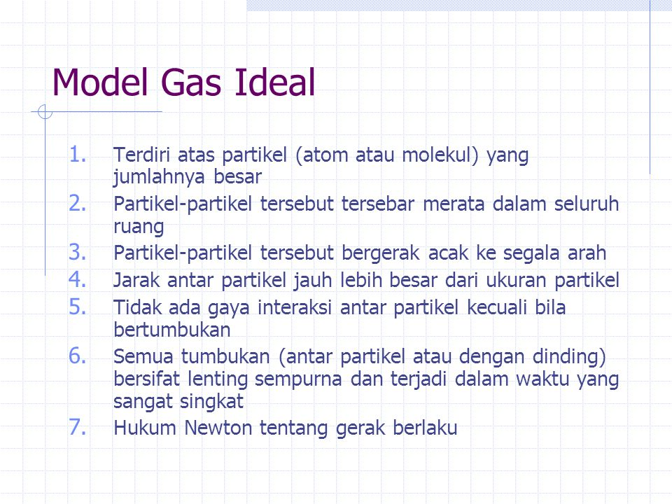 Model Gas Ideal Terdiri atas partikel (atom atau molekul) yang jumlahnya besar. Partikel-partikel tersebut tersebar merata dalam seluruh ruang.